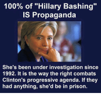 """Don't fall for Republican smear campaigns...: 100% of """"Hillary Bashing""""  IS Propaganda  She's been under investigation since  1992. It is the way the right combats  Clinton's progressive agenda. If they  had anything, she'd be in prison. Don't fall for Republican smear campaigns..."""