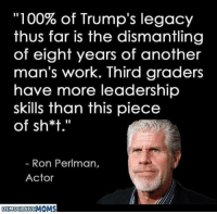 "Anaconda, Memes, and Work: ""100% of Trump's legacy  thus far is the dismantling  of eight years of another  man's work. Third graders  have more leadership  skills than this piece  of sh*t.""  Ron Perlman,  Actor  DEMOCRATICN  OMS 25 Brutally Hilarious Memes Proving Trump Is A Moron: http://bit.ly/2FKWcfX"