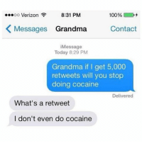 Funny, Grandma, and Verizon: 100%  OO  Verizon  8:31 PM  K Messages Grandma  Contact  Message  Today 8:29 PM  Grandma if I get 5,000  retweets will you stop  doing cocaine  Delivered  What's a retweet  I don't even do cocaine I was doing lines of Celebrex I swear honey 👌🏼