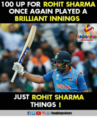 rohit sharma: 100 UP FOR ROHIT SHARMA  ONCE AGAIN PLAYED A  BRILLIANT INNINGS  INO  JUST ROHIT SHARMA  THINGS  llaughingcolours