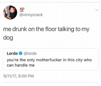 me af: 100  @vinnycrack  me drunk on the floor talking to my  dog  Lorde e》 @lorde  you're the only motherfucker in this city who  can handle me  9/11/17, 9:00 PM me af