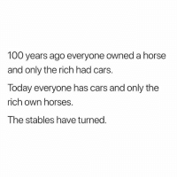 Anaconda, Cars, and Horses: 100 years ago everyone owned a horse  and only the rich had cars.  Today everyone has cars and only the  rich own horses.  The stables have turned. The stables have turned