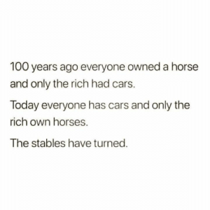Cars, Horses, and Instagram: 100 years ago everyone owned a horse  and only the rich had cars.  Today everyone has cars and only the  rich own horses.  The stables have turned. Instagram: @punsonly