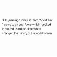 "100 years ago today, on the 11th hour of the 11th day of the 11th month, #WW1 came to an end. We take a moment to reflect on the lives of those who fought in this ""great war"". 🌎🙏 https://t.co/wJpZDrAL2h: 100 years ago today at 11am, World War  1 came to an end. A war which resulted  in around 16 million deaths and  changed the history of the world forever 100 years ago today, on the 11th hour of the 11th day of the 11th month, #WW1 came to an end. We take a moment to reflect on the lives of those who fought in this ""great war"". 🌎🙏 https://t.co/wJpZDrAL2h"