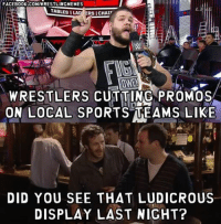 Facebook, Sports, and Wrestling: FACEBOOK COM/WRESTLINGMEMES  TABLES I LAD RS I CHAI  OWEN  WRESTLERS CUTTING PROMOS  ON LOCAL SPORTS VTEAMS LIKE  DID YOU SEE THAT LUDICROUS  DISPLAY LAST NIGHT?