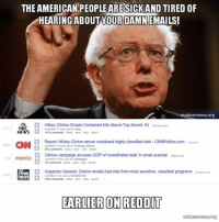 THEAMERICAN PEOPLE ARESICKAND TIRED OF  HEARING ABOUTYOUR DAMN EMAILS!  makeameme.org  t Hillary Clinton Emails Contained Info Above Top Secret: IG  nbenews com  NBC  4777  oubmited 21 hour ago by vanm.  NEWS  1471  comments share save hide report  Report: Hillary Clinton server contained highly classified intel-CNNPolitics.com cinncom  CNN  2863  submitted 19 bours ago by Treebone Dickrat  595 comments share save hide report  Clinton campaign accuses GOP of coordinated leak in email scandal  poteco com  114 POLITICO  submitted 3 ago by re  hours 93 comments share save hide report  nspector General: Clinton emails had intel from most secretive, classified programs foon com  submited 1 day ago by EmlaidAucher  1014 comments share save hide report  EARLIER ON REDDIT  makea  org I thought he said nobody cares about those damn emails?