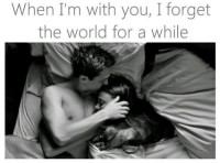 When Im: When I'm with you, I forget  the world for a while