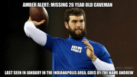 Please notify authorities if found, do not engage Credit: Roberto Sliepnect: AMBER ALERT: MISSING 26 YEAR OLD CAVEMAN  CONS  @NFL MEMES  LAST SEENINJANUARY IN THE INDIANAPOLIS AREA GOES BY THENAME ANDREW Please notify authorities if found, do not engage Credit: Roberto Sliepnect