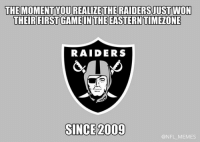 When the Raiders win, its just a time to reflect on how shitty they've been up to that point.: THE MOMENT YOUREALIZETHE RAIDERSJUSTWON  THEIR FIRST GAMEIN THE EASTERN TIMEONE  RAIDERS  SINCE 2009  @NFL MEMES When the Raiders win, its just a time to reflect on how shitty they've been up to that point.