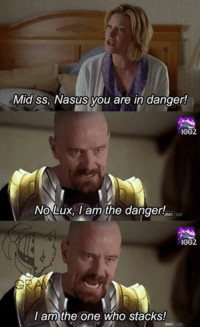 one of my older maymays: Mid ss, Nasus you are in danger!  1002  No Lux, I am the danger!  1002  I am the one who stacks! one of my older maymays