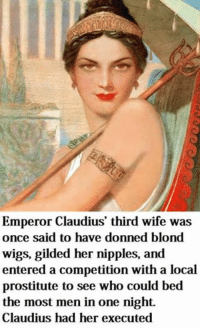 Emperor Claudius' third wife was  once said to have donned blond  wigs, gilded her nipples, and  entered a competition with a local  prostitute to see who could bed  the most men in one night.  Claudius had her executed Fair play...