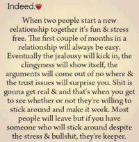 Relationships: Indeed.  When two people start a new  relationship together it's fun & stress  free. The first couple of months in a  relationship will always be easy.  Eventually the jealousy will kick in, the  clingy ness will show itself, the  arguments will come out of no where &  the trust issues will surprise you. Shit is  gonna get real & and that's when you get  to see whether or not they're willing to  stick around and make it work. Most  people will leave but if you have  someone who will stick around despite  the stress & bullshit, they're keeper.