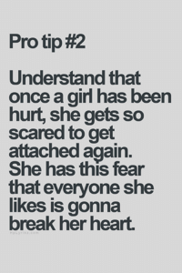 Pro Tip: Pro tip#2  Understand that  once a girl has been  hurt, she gets so  scared to get  attached again.  She has this fear  that everyone she  likes is gonna  break her heart.