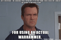 Sometimes when the casuals are just not up to your role playing standards, shenanigans can happen. Have you ever been the role playingist of the role players? -Divka: HET EVERYONE, ITM LOOKING FOR A NEW ROLE PLAYING GAME EVER SINCE MY LORD OF  THE RINGS CLUB BOOTED ME  FOR USING AN ACTUAL  WARHAMMER  facebook/dndmemes made on imgur Sometimes when the casuals are just not up to your role playing standards, shenanigans can happen. Have you ever been the role playingist of the role players? -Divka