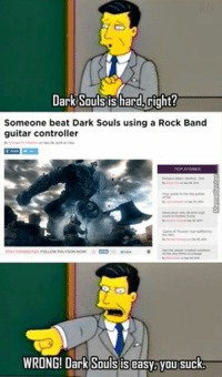 To those saying Dark Souls is hard..: Dark Soulstis hard,Gight?  Someone beat Dark Souls using a Rock Band  guitar controller  TOP STORIES  STAY  WRONG! Dark Souls is easy you sucka To those saying Dark Souls is hard..