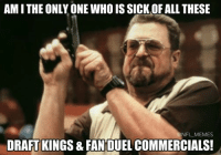 IF I SEE ONE MORE (Disclaimer: This meme is brought to you by Draft Kings): AMITHE ONLY ONE WHO IS SICK OF ALL THESE  @NFL MEMES  DRAFT KINGS & FANDUEL COMMERCIALS! IF I SEE ONE MORE (Disclaimer: This meme is brought to you by Draft Kings)