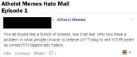 So I've decided to start sharing our most delightful hate mail with you guys.  This one was posted to our wall by a gentleman who seems to think that atheists are all hateful physicians. ~Twig: Atheist Memes Hate Mail  Episode 1  Atheist Memes  You all sound like a bunch of tossers, live n let live. Why you have a  problem in what people choose to believe in? Trying to sell YOUR belief  as correct?!?! Hippocratic haters.  Like Comment Share  1 So I've decided to start sharing our most delightful hate mail with you guys.  This one was posted to our wall by a gentleman who seems to think that atheists are all hateful physicians. ~Twig