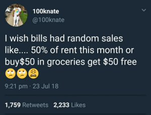 How about pay 1 month get 1 month free? 😣 by moomoogirl3 FOLLOW HERE 4 MORE MEMES.: 100knate  @100knate  I wish bills had random sales  like 50% of rent this month or  buy$50 in groceries get $50 free  9:21 pm 23 Jul 18  1,759 Retweets 2,233 Likes How about pay 1 month get 1 month free? 😣 by moomoogirl3 FOLLOW HERE 4 MORE MEMES.