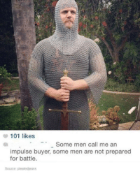 Funny, Tumblr, and Preparing: 101 likes  Some men call me an  impulse buyer, some men are not prepared  for battle.  Source pleatedjeans
