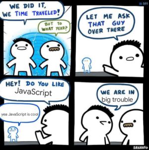 Cool, Time, and Big Trouble:  #101  WE DID IT  WE TIME TRAVELED!  LET ME ASK  THAT GUY  OVER THERE  BUT TO  WHAT YEAR?  HEY! Do You LikE  JavaScript  WE ARE IN  big trouble  yea JavaScript is cool  SRGRAFO are we?