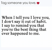Tag someone you love.  When I tell you I love you,  I don't say it out of habit  I say to remind you that  you're the best thing that  ever happened to me.