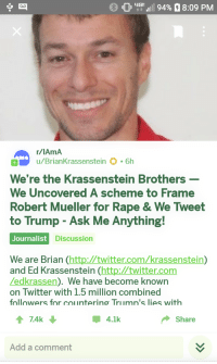 Twitter, Http, and Rape: 1011 17.111 94%  8:09 PM  r/lAmA  u/BrianKrassenstein  6h  We're the Krassenstein Brothers  We Uncovered A scheme to Frame  Robert Mueller for Rape & We Tweet  to Trump - Ask Me Anything!  Journalist D  iscussion  We are Brian (http:/twitter.com/krassenstein)  and Ed Krassenstein (http://twitter.com  Zedkrassen). We have become known  on Twitter with 1.5 million combined  followers for counter  ing Trumn's lies with  174k  4.1k  Share  Add a comment