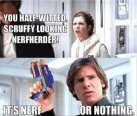 nerf: YOU HALF-WWITTED  SCRUFFY LOOKING  NERFHERDER!  ITS NERF  OR NOTHING