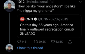 "America, Be Like, and cnn.com: 1012 @nikolasisreal 1d  They be like ""your ancestors"" I be like  ""no nigga my grandma""  CN CNN  @CNN 02/07/2019  On this day 55 years ago, America  finally outlawed segregation cnn.it/  2NVSA9G  148  1120.8K  52.8K  Show this thread It was just yesterday by KingPZe MORE MEMES"