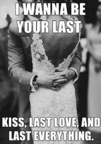 Love Memes Funny: WANNA BE  YOUR LAST  KISS, LAST LOVE AND  LASTEVERYTHING