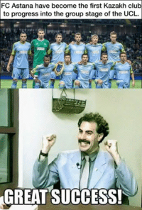 Borat is quite proud.: FC Astana have become the first Kazakh club  to progress into the group stage of the UCL.  GREAT SUCCESS! Borat is quite proud.