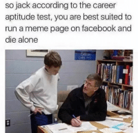 Facebook, Meme, and Memes: so jack according tothe career  aptitude test, you are best suited to  run a meme page on facebook and  die alone