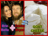 Wrestling, World Wrestling Entertainment, and Goat: Brie  Dane  Bella  Man  GOAT  CHEESE not sure if this has been done or thought of..maybe it' just my warped sense of humor.  Ever wonder what would happen if Daniel Bryan & Brie Bella had a kid?