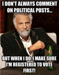 Stay THURSDAY my friends! Member', if you moved recently, make sure you update your address, and if you're not registered, do it! Register fast and easy here-> www.goo.gl/k6Yup: IDON'T ALWAYS COMMENT  ON POLITICAL POSTS  BUT WHEN IDOAIMAKESURE  M REGISTERED TO VOTE  FIRST! Stay THURSDAY my friends! Member', if you moved recently, make sure you update your address, and if you're not registered, do it! Register fast and easy here-> www.goo.gl/k6Yup