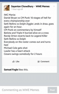 Seth Rollins: Sayantan Chowdhury WWE Memes  1 hour ago  IWC Mania  Daniel Bryan vs CM Punk 10 stages of hell for  every championship ever  Seth Rollins vs Dolph Ziggler. ends in draw. goes  again for an hour  CM Punk on commentary by himself  Batista and Triple H burned alive on a cross  Randy Orton reverts back to Legend Killer  Seth Rollins vs Dolph  Everybody on the roster comes out and turns  heel  Michael Cole gets shot  Lawler has a heart attack  Cesaro swings somebody for 2 hours  Like  la Comment  Samuel Fogle likes this.  Commenting as WWE Memes
