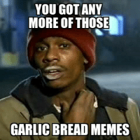 bread: YOU GOT ANY  MORE OF THOSE  GARLIC BREAD MEMES