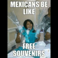 Mexicans Be Like: MEXICANS BE  LIKE  FREE  SOUVENIRS