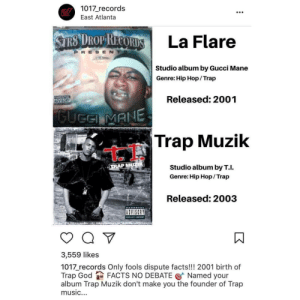 Facts, God, and Gucci: 1017 records  MPI La Flare  Studio album by Gucci Mane  Genre: Hip Hop/Trap  Released: 2001  Trap Muzik  Studio album by T.I.  Genre: Hip Hop/ Trap  Released: 2003  ADVISORY  3,559 likes  1017 records Only fools dispute facts!!! 2001 birth of  Trap God FACTS NO DEBATE @ Named your  album Trap Muzik don't make you the founder of Trap  music. proof that gucci mane created trap music