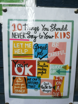 School, Help, and Kids: 101ungs You 8hould  NEVER toYour KIDS  LET ME GreabBE  HELP CAREFUL  Youre  gO000022  Practice HURRY  makes  perfect UP  IM  ON  No  dossert  unless you AFFORD  finish your THAT talk to  DINNER  WE CAN'T  Don't  strangers  DIET This poster at my old school