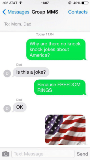 Nearly five years later and this is quite possibly still my favorite joke I've ever told. MURICA, FUCK YEAH!!: -102 AT&T  @ 40%  11:07  Messages Group MMS  Contacts  To: Mom, Dad  Today 11:04  Why are there no knock  knock jokes about  America?  Dad  Is this a joke?  Because FREEDOM  RINGS  Dad  OK  Text Message  Send Nearly five years later and this is quite possibly still my favorite joke I've ever told. MURICA, FUCK YEAH!!