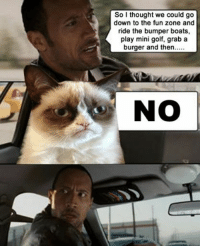 Grumpy cat / The Rock Meme: So I thought we could go  down to the fun zone and  ride the bumper boats,  play mini golf, grab a  burger and then.....  NO Grumpy cat / The Rock Meme