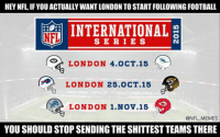 Just a thought.: HEY NFL IFYOU ACTUALLY WANTLONDON TO START FOLLOWING FOOTBALL  INTERNATIONAL  NFL  S E R I E S  LONDON 4.0 CT.15  LONDON 25.0 CT 15  LONDON 1 Nov 15  @NFL MEMES  YOU SHOULDSTOPSENDING THE SHITTEST TEAMSTHERE Just a thought.