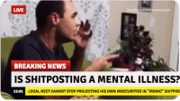 "Shitposts: LIVE  ouroWnneWS.com  BREAKING NEWS  IS SHITPOSTING A MENTAL ILLNESS?  LOCAL NEET CANNOT STOP PROJECTING HIS o  INSECURITIES IN ""IRONIC"" SHITPOS  12:01"