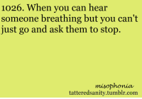 "<p>submitted by <a href=""http://nubby-horns.tumblr.com/"" target=""_blank"">nubby-horns</a></p>: 1026. When you can hear  someone breathing but you can't  just go and ask them to stop.  misophonia  tatteredsanitv.tumblr.com <p>submitted by <a href=""http://nubby-horns.tumblr.com/"" target=""_blank"">nubby-horns</a></p>"