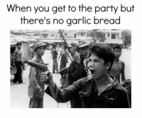 Garlic Bread Memes: When you get to the party but  there's no garlic bread Garlic Bread Memes