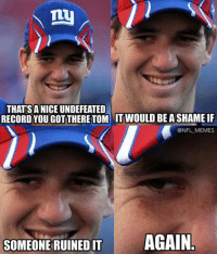 Eli Manning be like…: ny  THAT SANICE UNDEFEATED  RECORD YOU GOT THERETOM IT WOULD BEASHAME IF  @NFL MEMES  SOMEONE RUINED IT  AGAIN Eli Manning be like…