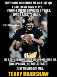 Elite?? Like Our Page NFL Memes: THEY DONT CONSIDER ME AN ELITE QB.  I CALLED MY OWN PLAYS  I WON4 SUPER BOWLSIN 6 YEARS.  TWICE BACK TO BACK.  @NF  Memes4You  A  NO RADIO IN HELMETNORULESPROTECTING ME  INOSPYGATENO DEFLATEGATE.  JUST ME AND MY MEN.  TERRY BRADSHAW Elite?? Like Our Page NFL Memes