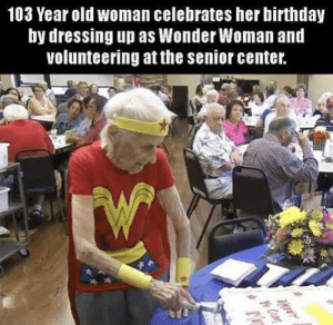 Birthday, Memes, and Old Woman: 103 Year old woman celebrates her birthday  by dressing up as Wonder Woman and  volunteering at the senior center. positive-memes:She is wonderful!