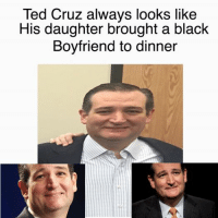 Cruz: Ted Cruz always looks like  His daughter brought a black  Boyfriend to dinner