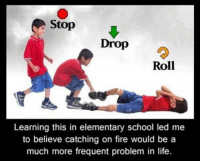 Not a Mormon meme but it is so very true.: Stop  Drop  Roll  Learning this in elementary school led me  to believe catching on fire would be a  much more frequent problem in life. Not a Mormon meme but it is so very true.