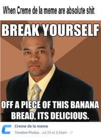 Creme de la meme What do you have to say for your defence?: When Creme de a meme are absolute Shit  BREAK YOURSELF  OFF A PIECE OF THIS BANANA  BREAD, ITS DELICIOUS  Creme de la meme  Timeline Photos Jul 25 at 3:34am Creme de la meme What do you have to say for your defence?